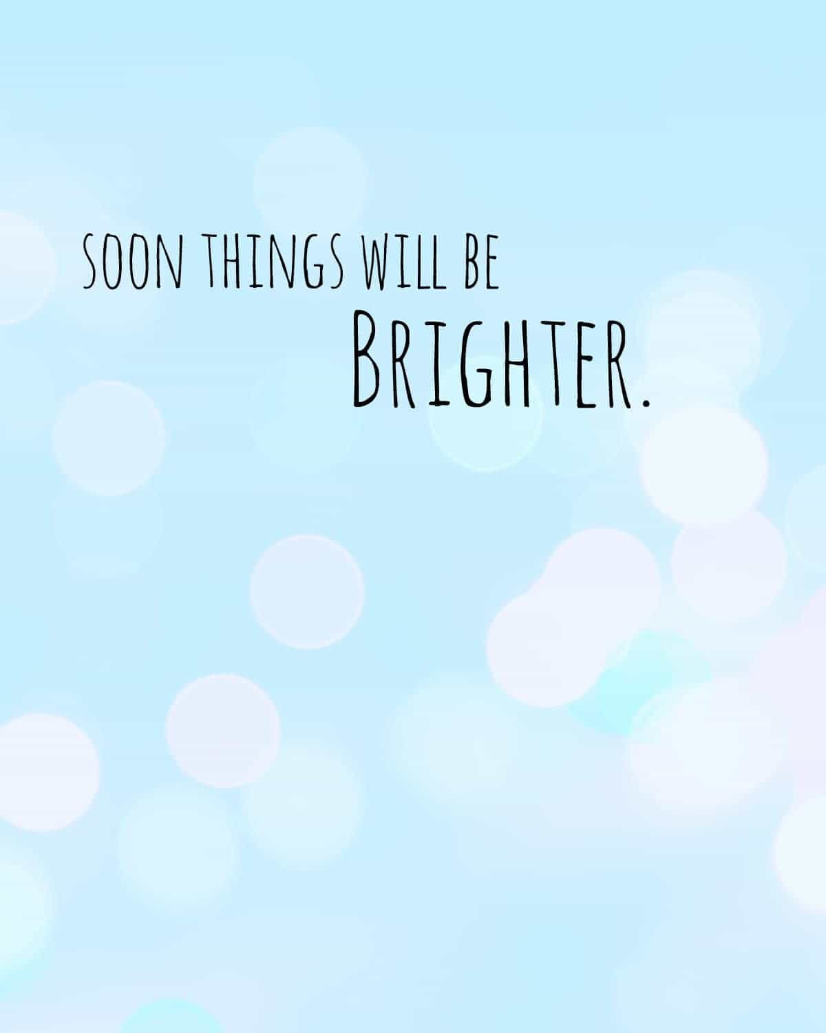 soon things will be brighter
